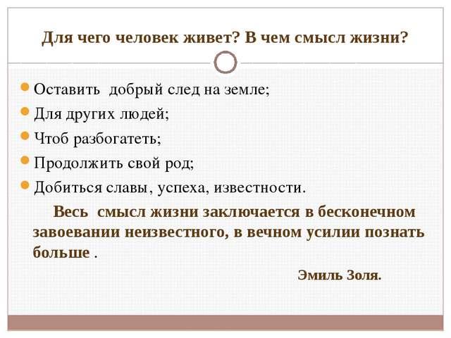 Для чего человек живет? В чем смысл жизни? Оставить добрый след на земле; Для...