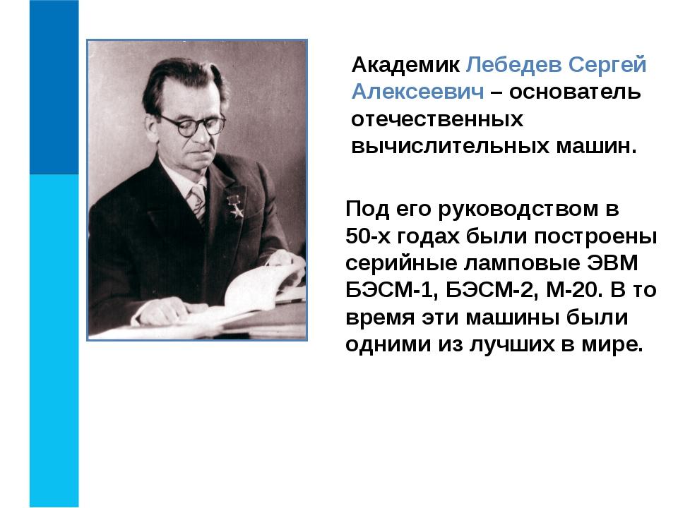 Академик Лебедев Сергей Алексеевич – основатель отечественных вычислительных...