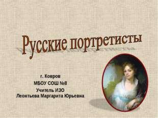 г. Ковров МБОУ СОШ №8 Учитель ИЗО Леонтьева Маргарита Юрьевна