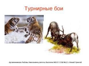Турнирные бои Артамонникова Любовь Николаевна,учитель биологии МБОУ СОШ №12 г