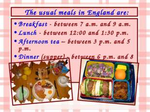 Breakfast - between 7 a.m. and 9 a.m. Lunch - between 12:00 and 1:30 p.m. Aft