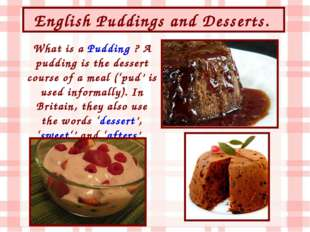 English Puddings and Desserts. What is a Pudding ? A pudding is the dessert c