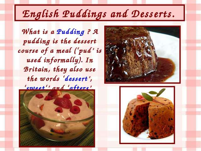 English Puddings and Desserts. What is a Pudding ? A pudding is the dessert c...