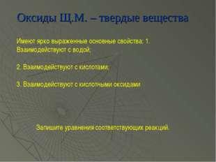 Оксиды Щ.М. – твердые вещества Имеют ярко выраженные основные свойства: 1. Вз