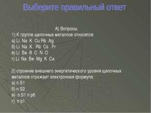 А) Вопросы. 1) К группе щелочных металлов относятся: а) Li Na K Cu Rb Ag б) L