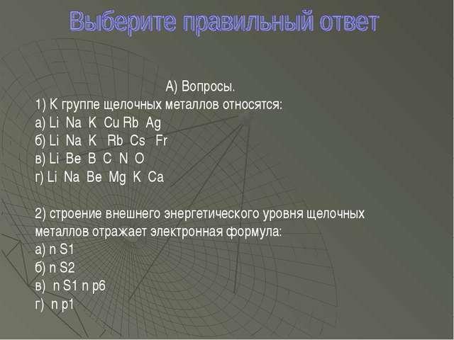 А) Вопросы. 1) К группе щелочных металлов относятся: а) Li Na K Cu Rb Ag б) L...