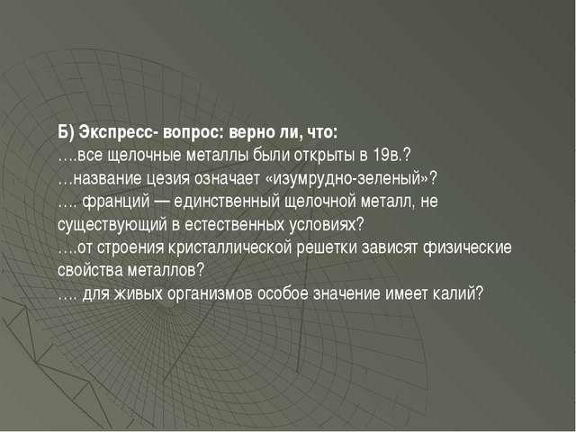 Б) Экспресс- вопрос: верно ли, что: ….все щелочные металлы были открыты в 19в...