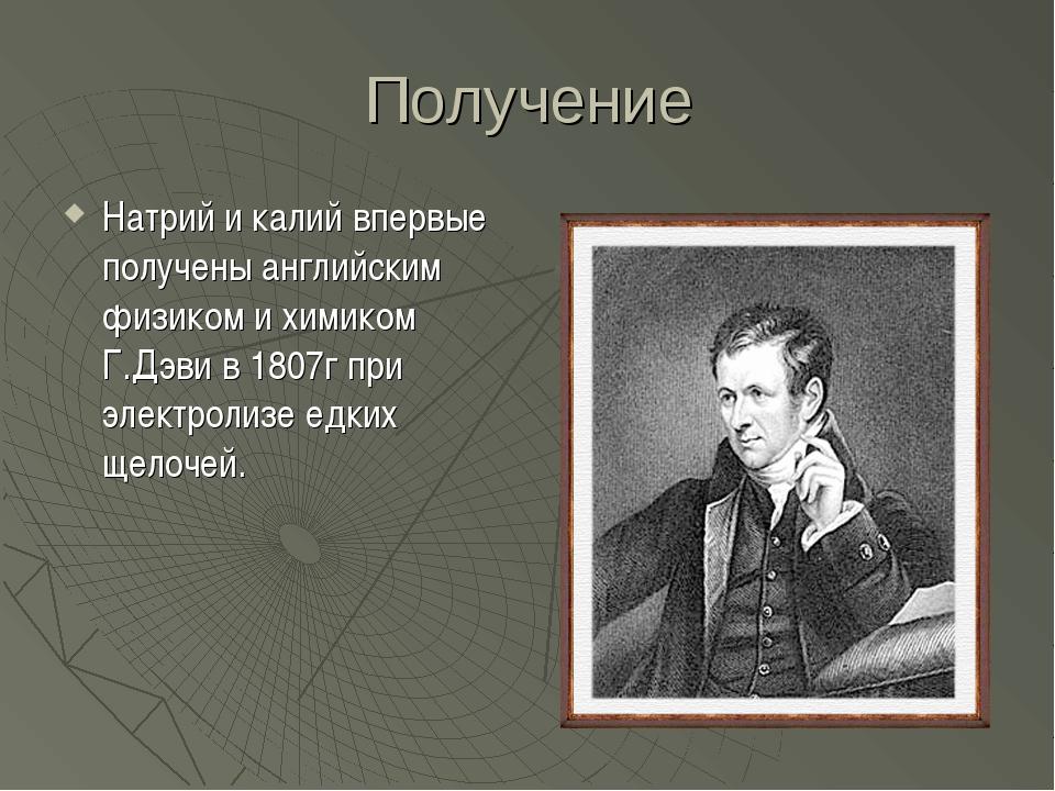 Получение Натрий и калий впервые получены английским физиком и химиком Г.Дэви...