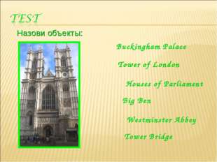 Назови объекты: Buckingham Palace Tower of London Houses of Parliament Big Be