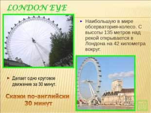 Наибольшую в мире обсерватория-колесо. С высоты 135 метров над рекой открывае
