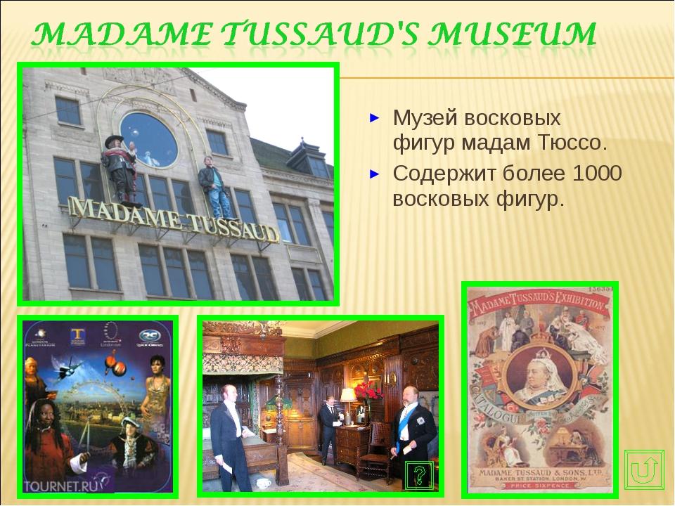 Музей восковых фигур мадам Тюссо. Содержит более 1000 восковых фигур.