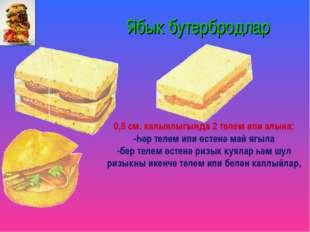 Ябык бутербродлар 0,5 см. калынлыгында 2 телем ипи алына: -Һәр телем ипи өст