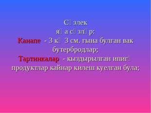 Сүзлек яңа сүзләр: Канапе - 3 кә 3 см. гына булган вак бутербродлар; Тартинка