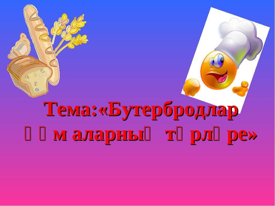 Тема:«Бутербродлар һәм аларның төрләре»
