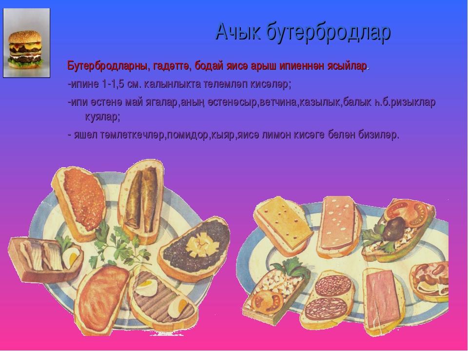 Ачык бутербродлар Бутербродларны, гадәттә, бодай яисә арыш ипиеннән ясыйлар....