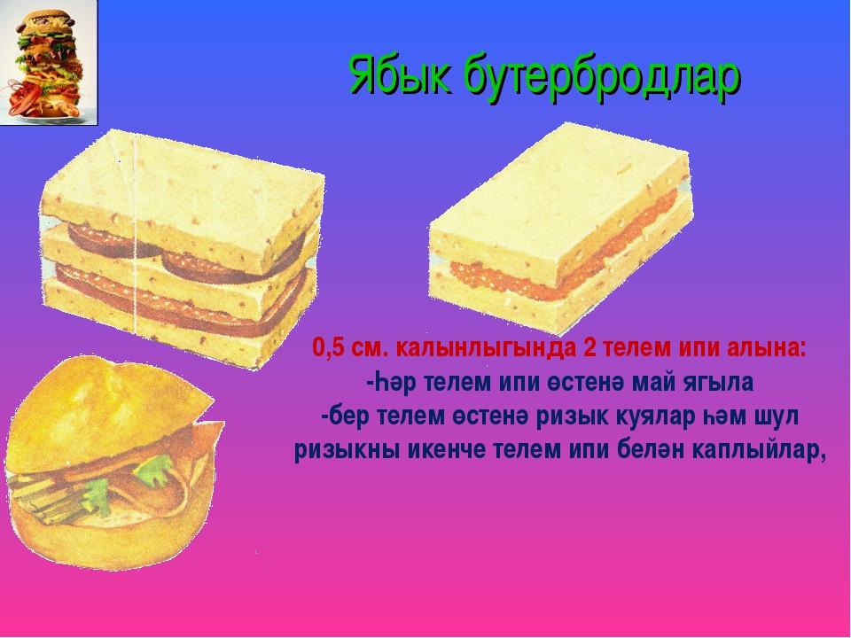 Ябык бутербродлар 0,5 см. калынлыгында 2 телем ипи алына: -Һәр телем ипи өст...