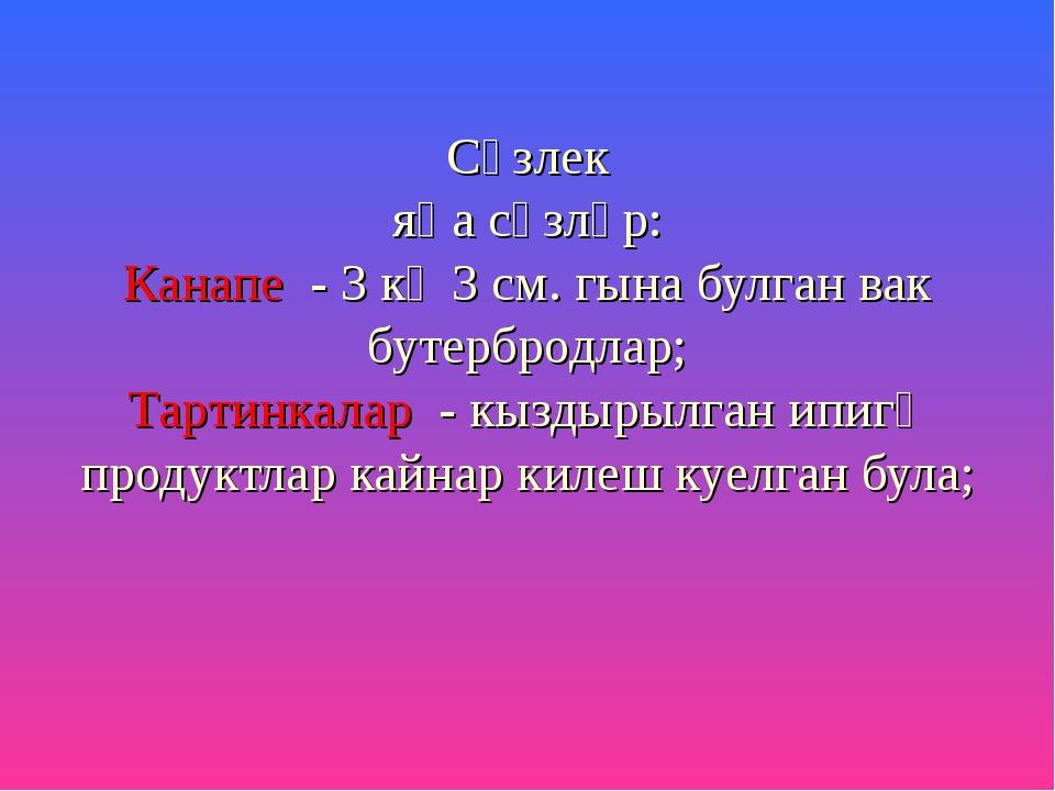 Сүзлек яңа сүзләр: Канапе - 3 кә 3 см. гына булган вак бутербродлар; Тартинка...