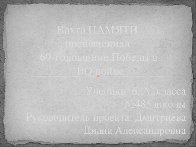 Ученики 6,,А,,класса №485 школы Руководитель проекта: Дмитриева Диана Алексан...