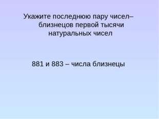 Укажите последнюю пару чисел–близнецов первой тысячи натуральных чисел 881 и
