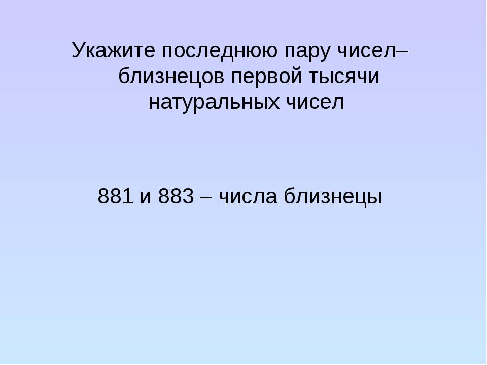 Укажите последнюю пару чисел–близнецов первой тысячи натуральных чисел 881 и...