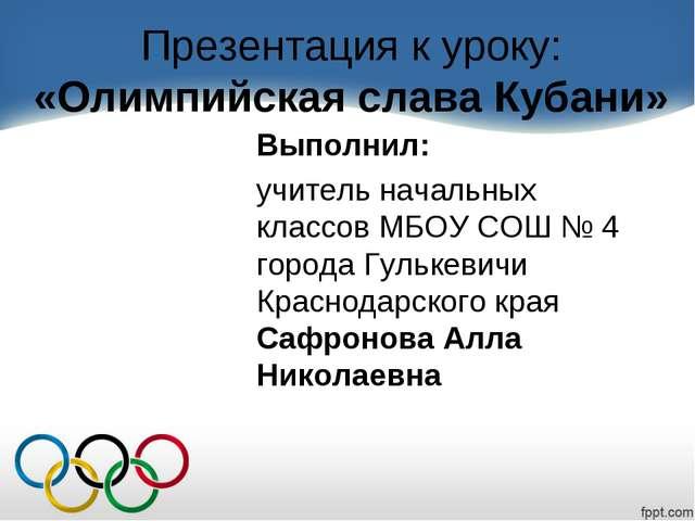 Презентация к уроку: «Олимпийская слава Кубани» Выполнил: учитель начальных к...