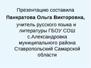 Презентацию составила Панкратова Ольга Викторовна, учитель русского языка и