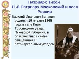 Патриарх Тихон 11-йПатриарх Московский и всея России Василий Иванович Белави