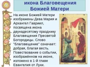 На иконе Божией Матери изображены Дева Мария и Архангел Гавриил, посвящена и