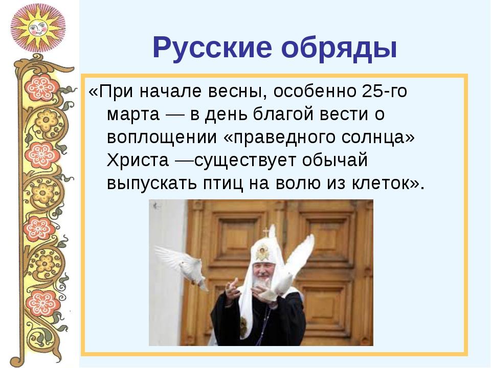 Русские обряды «При начале весны, особенно 25-го марта — в день благой вести...