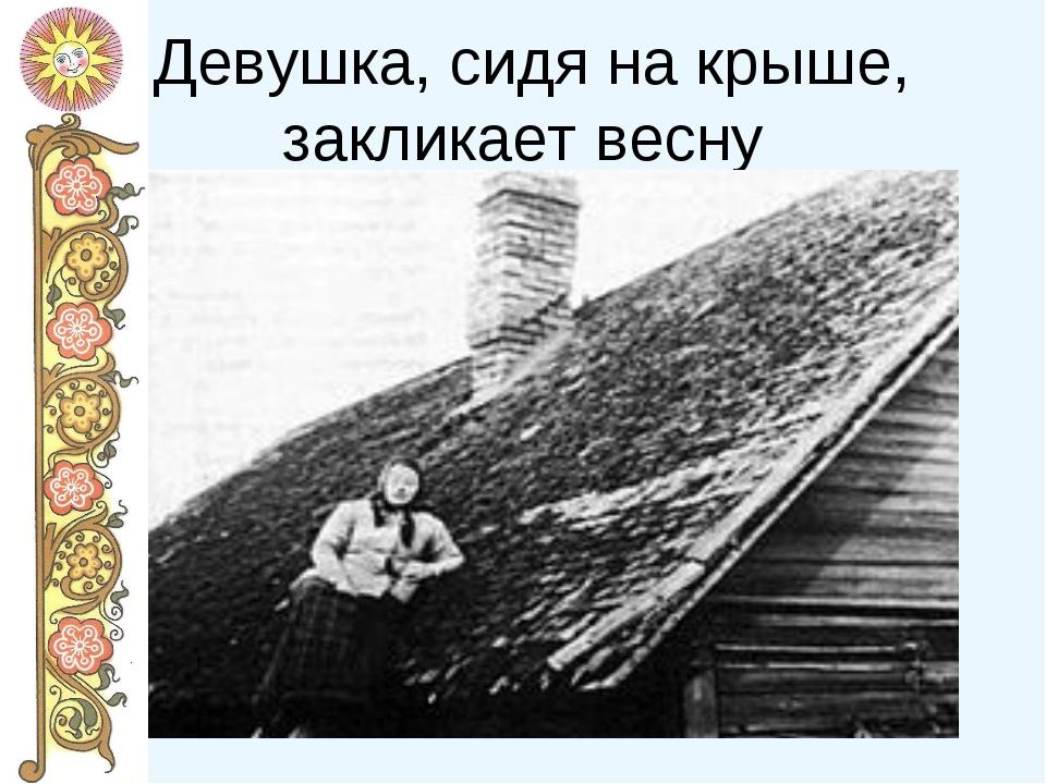 Девушка, сидя на крыше, закликает весну