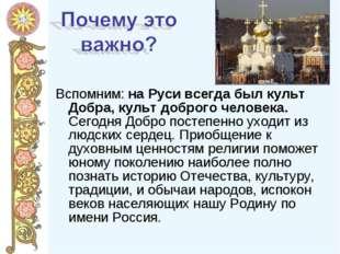 Вспомним: на Руси всегда был культ Добра, культ доброго человека. Сегодня Доб