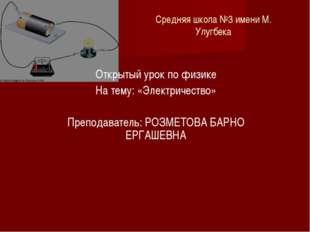 Средняя школа №3 имени М. Улугбека Открытый урок по физике На тему: «Электрич