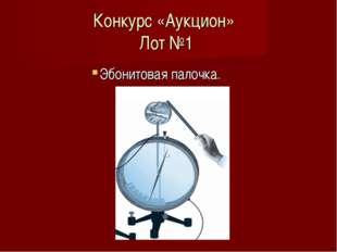 Конкурс «Аукцион» Лот №1 Эбонитовая палочка.