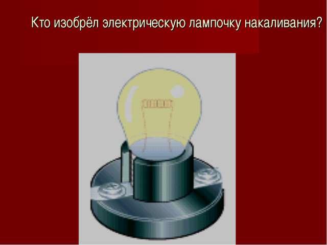 Кто изобрёл электрическую лампочку накаливания?