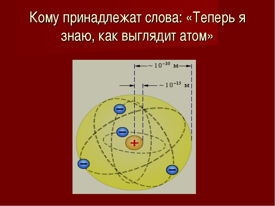 Кому принадлежат слова: «Теперь я знаю, как выглядит атом»