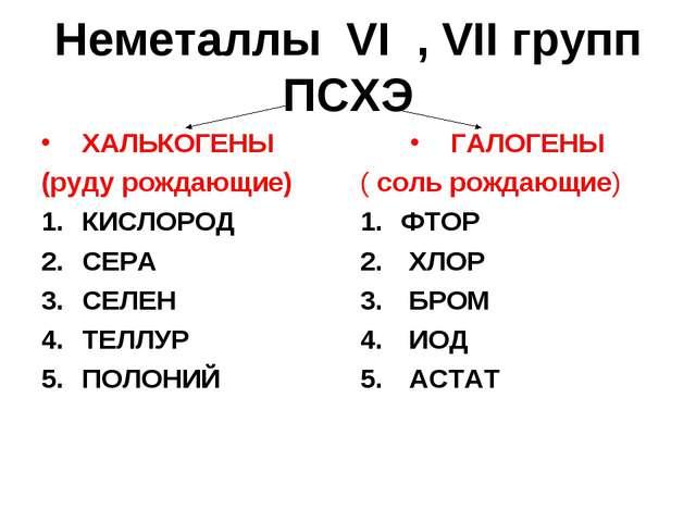 Неметаллы VI , VII групп ПСХЭ ХАЛЬКОГЕНЫ (руду рождающие) КИСЛОРОД СЕРА СЕЛЕН...
