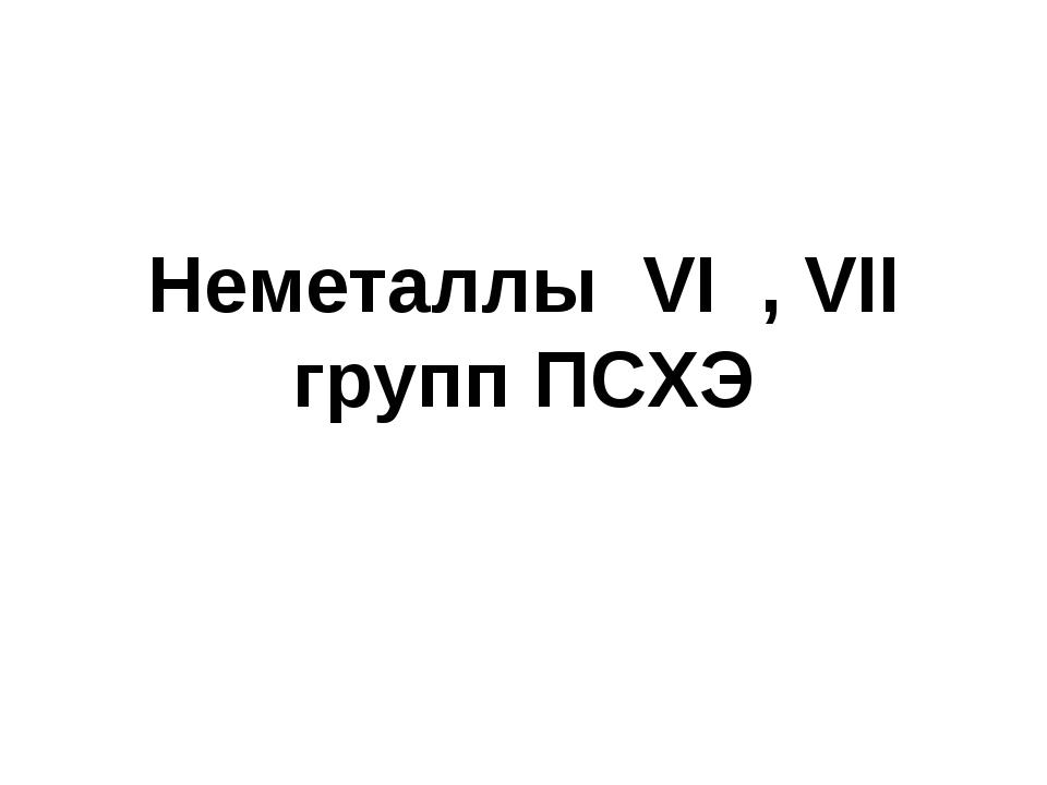 Неметаллы VI , VII групп ПСХЭ