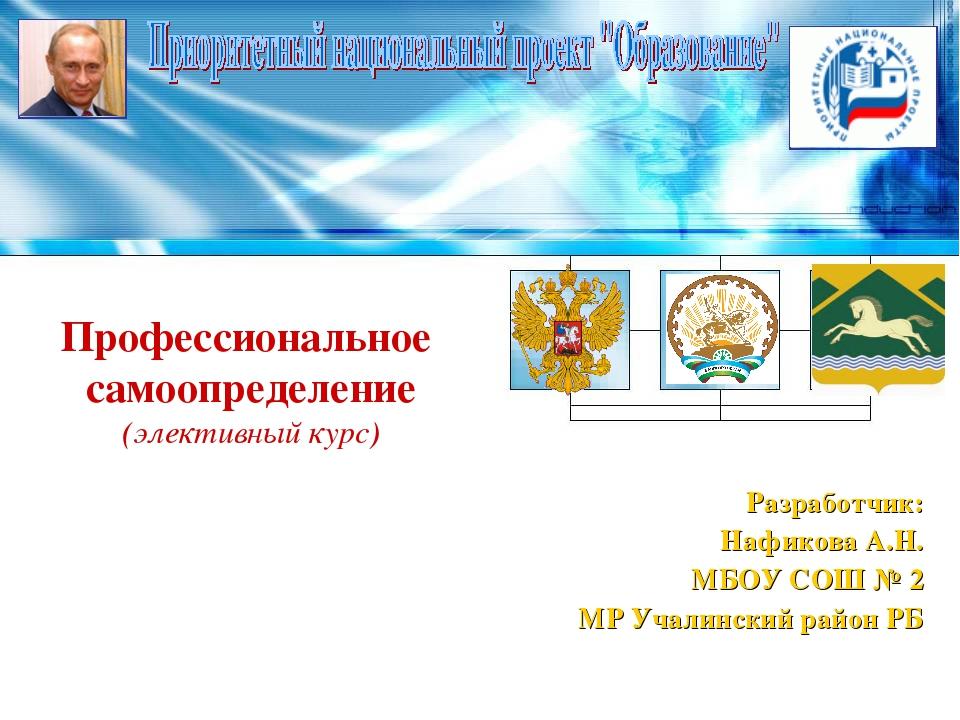 Профессиональное самоопределение (элективный курс) Разработчик: Нафикова А.Н....