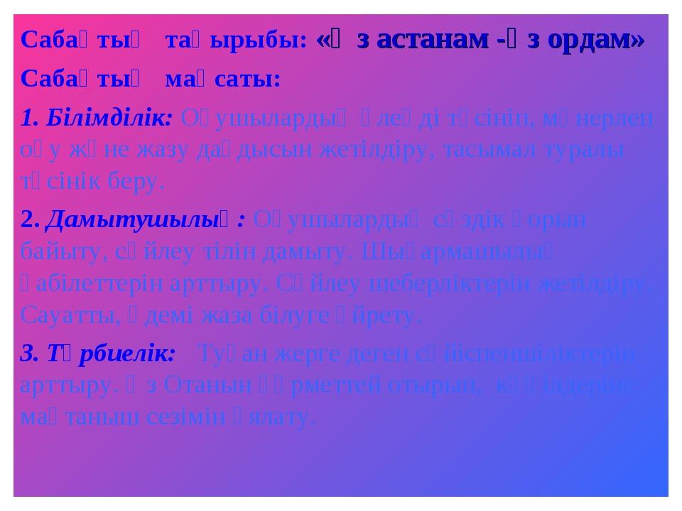 Сабақтың тақырыбы: «Өз астанам -өз ордам» Сабақтың мақсаты: 1. Білімділік: Оқ...