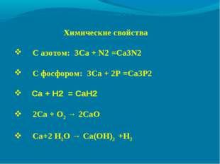 Химические свойства С азотом: 3Ca + N2=Ca3N2 С фосфором: 3Ca + 2P=Ca3P2 C