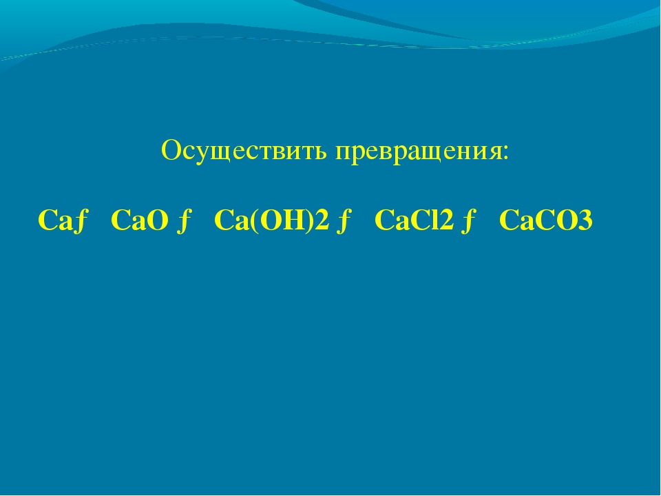 Осуществить превращения: Ca→ CaO → Ca(OH)2 → CaCl2 → CaCO3
