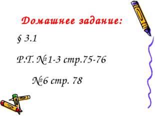 Домашнее задание: § 3.1 Р.Т. № 1-3 стр.75-76 № 6 стр. 78