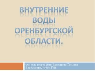 учитель географии: Заводцова Татьяна Васильевна, город Гай.
