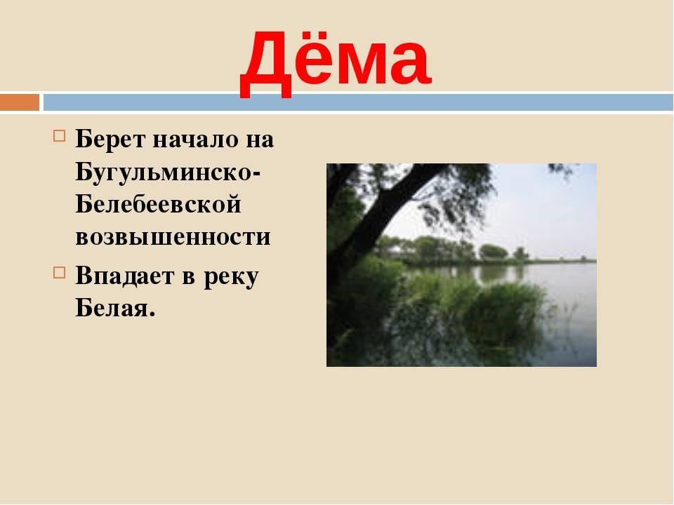 Дёма Берет начало на Бугульминско-Белебеевской возвышенности Впадает в реку Б...