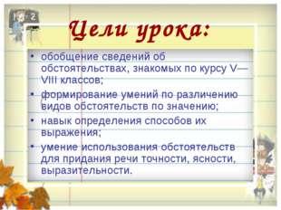 Цели урока: обобщение сведений об обстоятельствах, знакомых по курсу V—VIII к