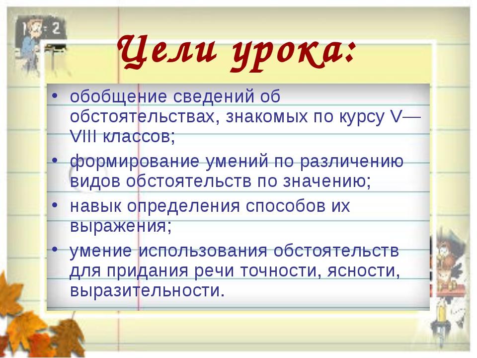 Цели урока: обобщение сведений об обстоятельствах, знакомых по курсу V—VIII к...