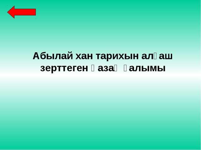 Абылай хан тарихын алғаш зерттеген қазақ ғалымы