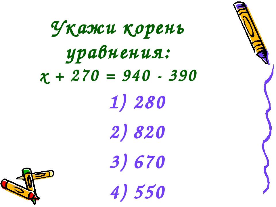 Укажи корень уравнения: х + 270 = 940 - 390 280 2) 820 3) 670 4) 550
