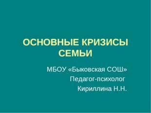 ОСНОВНЫЕ КРИЗИСЫ СЕМЬИ МБОУ «Быковская СОШ» Педагог-психолог Кириллина Н.Н.