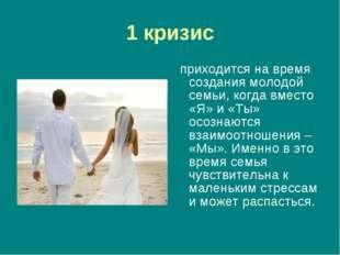 1 кризис приходится на время создания молодой семьи, когда вместо «Я» и «Ты»